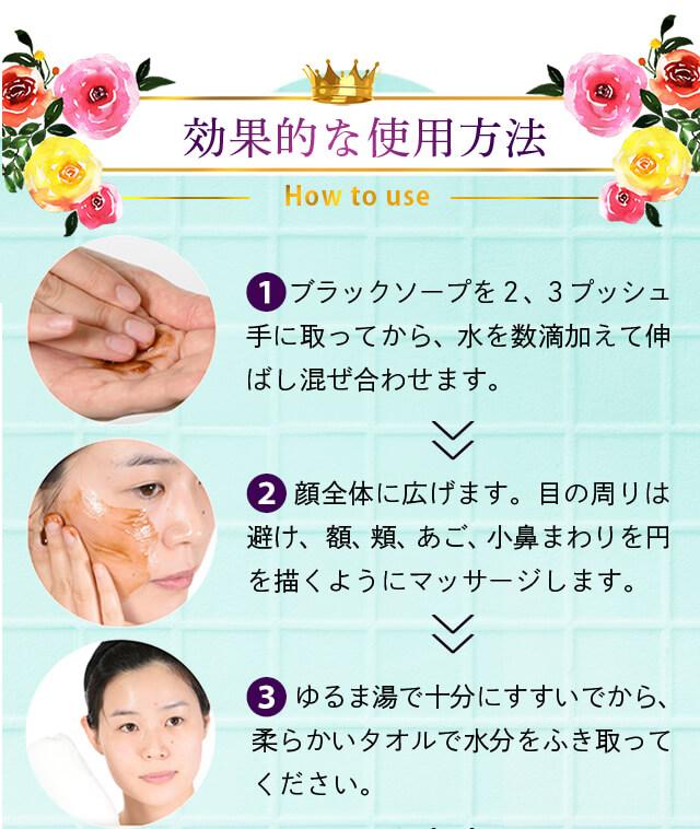 効果が出る使用方法(1)ブラックソープを手に取り洗顔(目に入ると痛いから注意!)十分にすすぎます。
